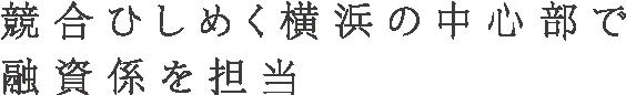 競合ひしめく横浜の中心部で融資係を担当